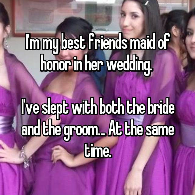 I'm my best friends maid of honor in her wedding.   I've slept with both the bride and the groom... At the same time.