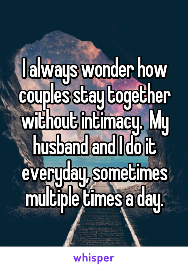 I always wonder how couples stay together without intimacy.  My husband and I do it everyday, sometimes multiple times a day.
