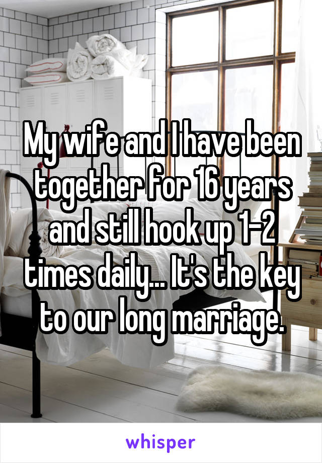 My wife and I have been together for 16 years and still hook up 1-2 times daily... It's the key to our long marriage.