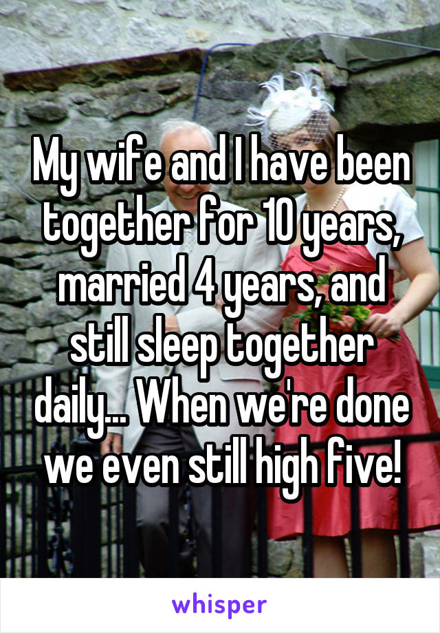 My wife and I have been together for 10 years, married 4 years, and still sleep together daily... When we're done we even still high five!