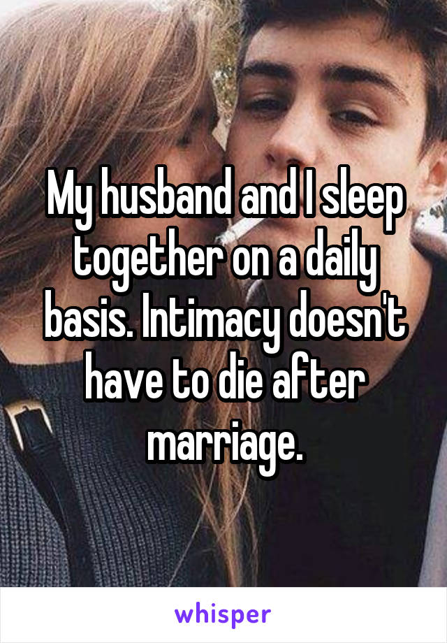 My husband and I sleep together on a daily basis. Intimacy doesn't have to die after marriage.