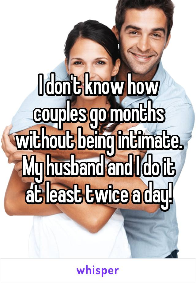 I don't know how couples go months without being intimate. My husband and I do it at least twice a day!