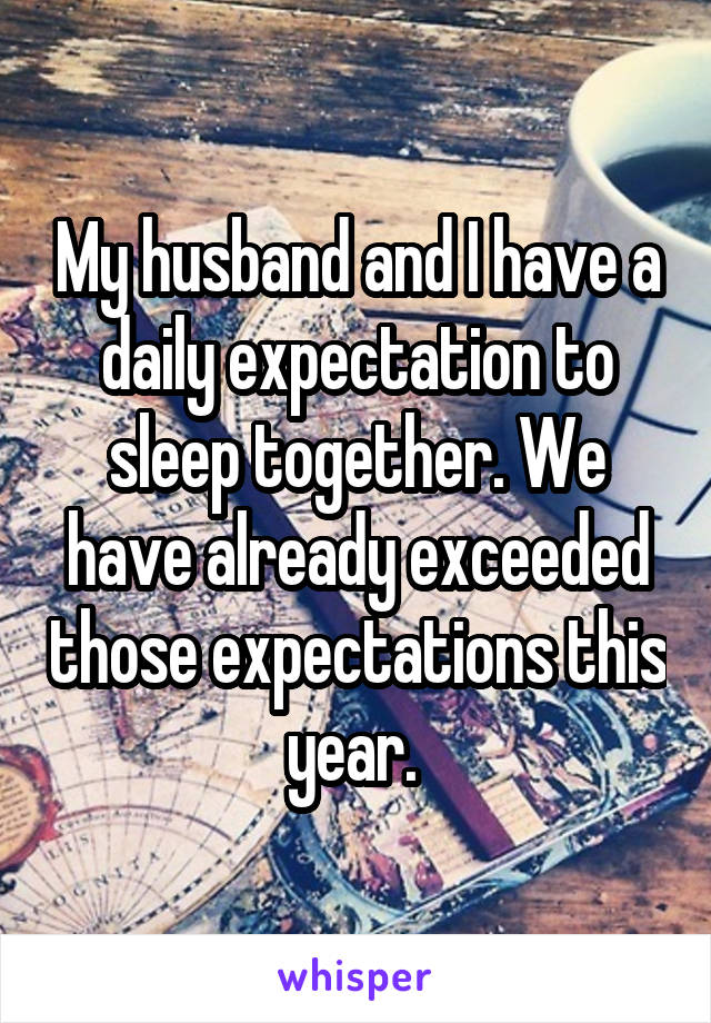 My husband and I have a daily expectation to sleep together. We have already exceeded those expectations this year.
