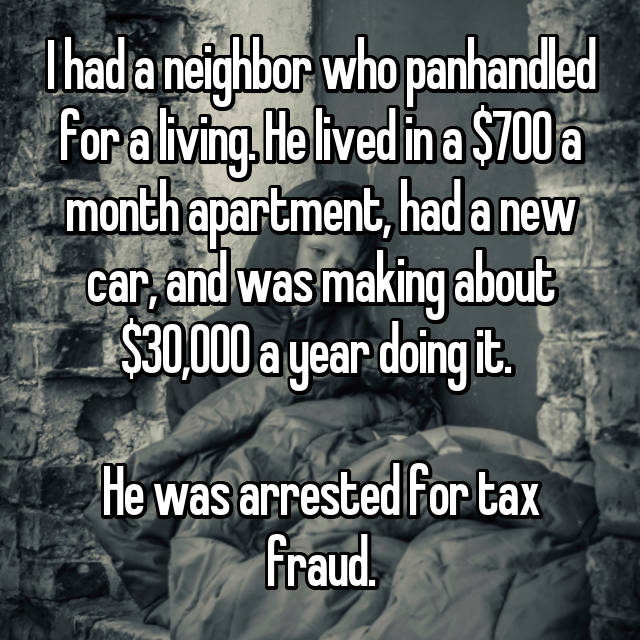 I had a neighbor who panhandled for a living. He lived in a $700 a month apartment, had a new car, and was making about $30,000 a year doing it.   He was arrested for tax fraud.