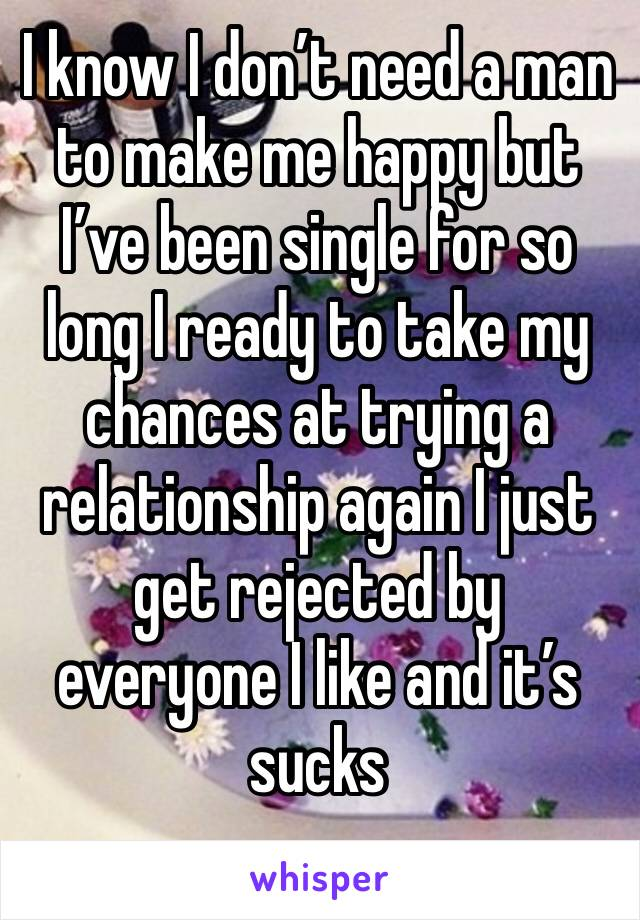 I know I don't need a man to make me happy but I've been single for so long I ready to take my chances at trying a relationship again I just get rejected by everyone I like and it's sucks