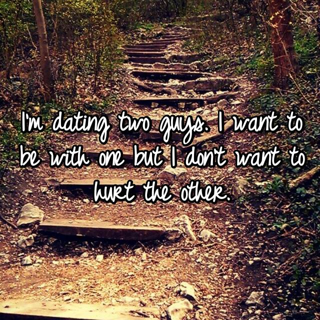 I'm dating two guys. I want to be with one but I don't want to hurt the other.