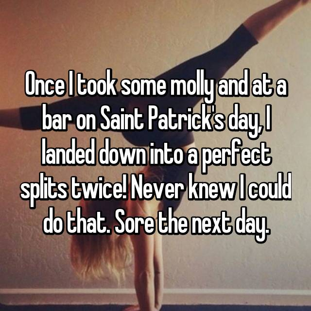 Once I took some molly and at a bar on Saint Patrick's day, I landed down into a perfect splits twice! Never knew I could do that. Sore the next day.