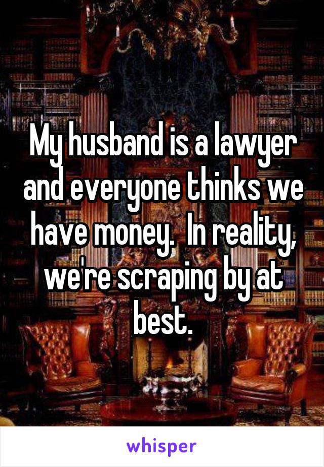 My husband is a lawyer and everyone thinks we have money.  In reality, we're scraping by at best.