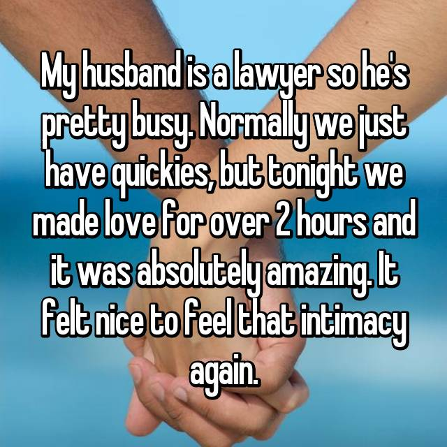 My husband is a lawyer so he's pretty busy. Normally we just have quickies, but tonight we made love for over 2 hours and it was absolutely amazing. It felt nice to feel that intimacy again.