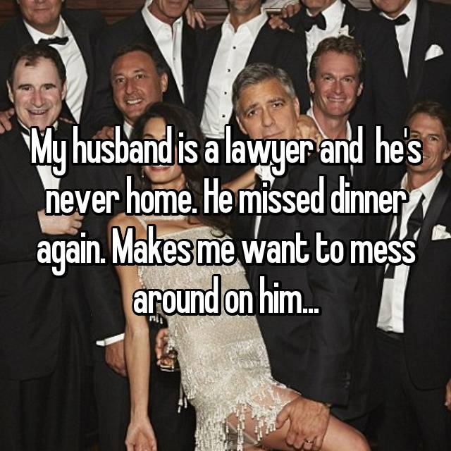 My husband is a lawyer and  he's never home. He missed dinner again. Makes me want to mess around on him...