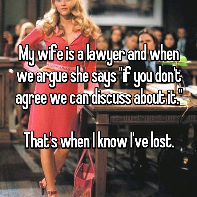 "My wife is a lawyer and when we argue she says ""if you don't agree we can discuss about it.""  That's when I know I've lost."