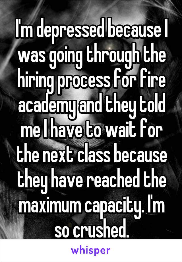 I'm depressed because I was going through the hiring process for fire academy and they told me I have to wait for the next class because they have reached the maximum capacity. I'm so crushed.