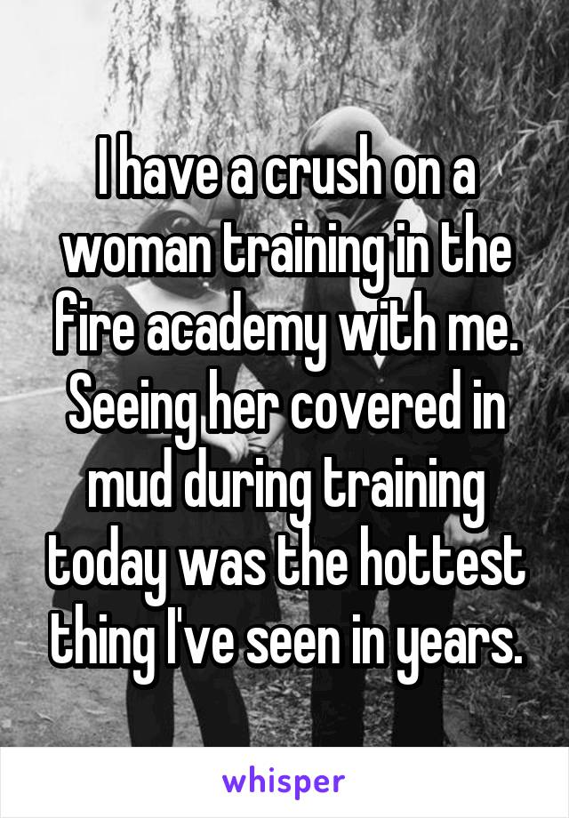 I have a crush on a woman training in the fire academy with me. Seeing her covered in mud during training today was the hottest thing I've seen in years.