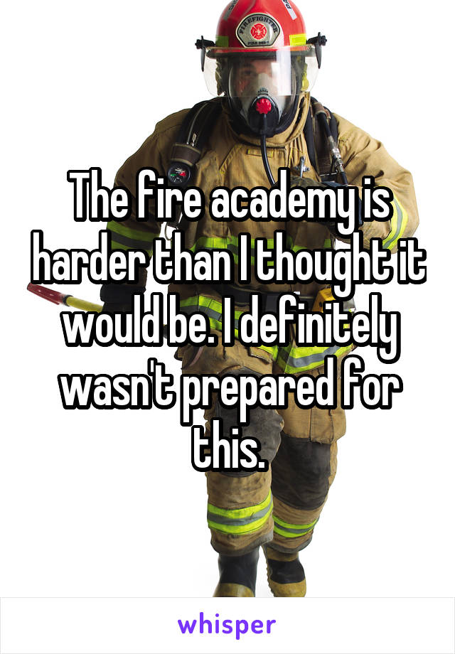 The fire academy is harder than I thought it would be. I definitely wasn't prepared for this.