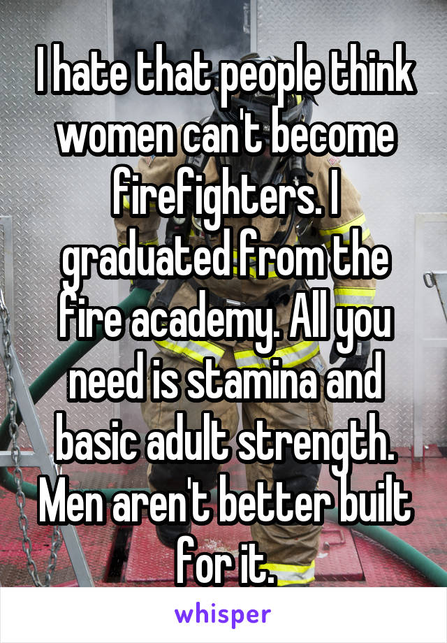 I hate that people think women can't become firefighters. I graduated from the fire academy. All you need is stamina and basic adult strength. Men aren't better built for it.