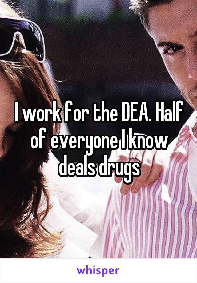 I work for the DEA. Half of everyone I know deals drugs
