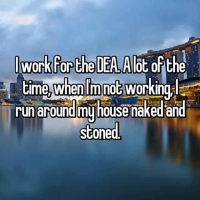 I work for the DEA. A lot of the time, when I'm not working, I run around my house naked and stoned.