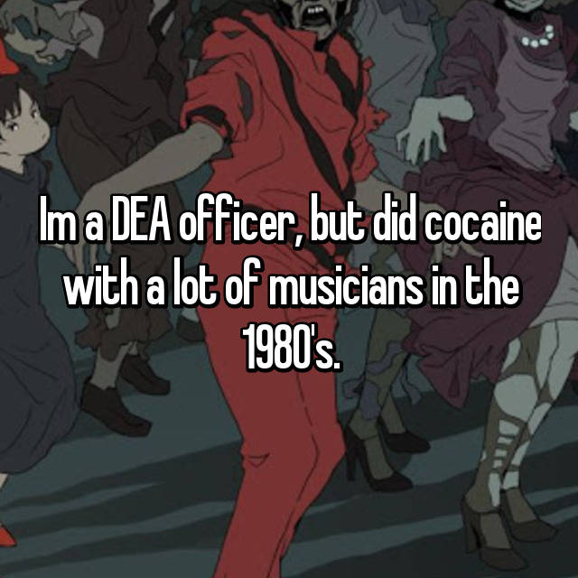 Im a DEA officer, but did cocaine with a lot of musicians in the 1980's.