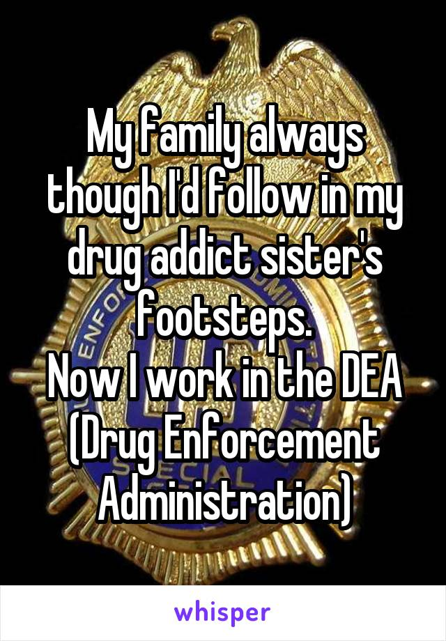 My family always though I'd follow in my drug addict sister's footsteps. Now I work in the DEA (Drug Enforcement Administration)