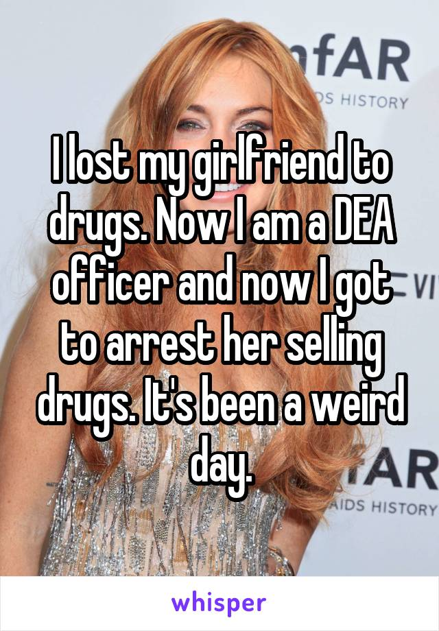 I lost my girlfriend to drugs. Now I am a DEA officer and now I got to arrest her selling drugs. It's been a weird day.