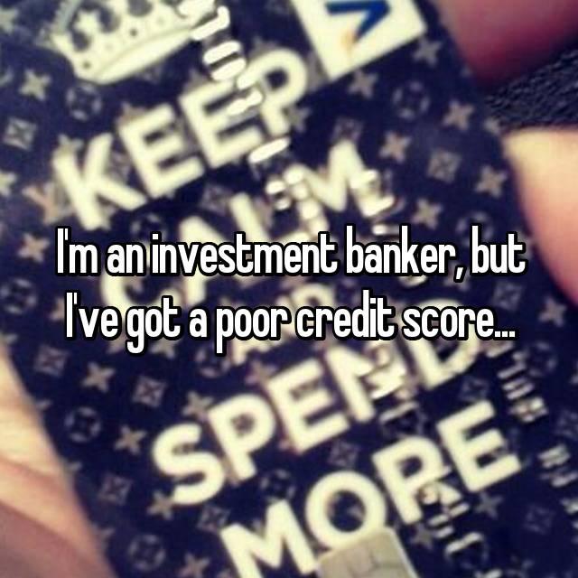 I'm an investment banker, but I've got a poor credit score...