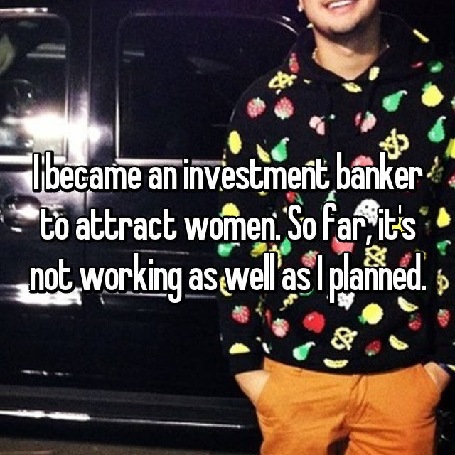 I became an investment banker to attract women. So far, it's not working as well as I planned.