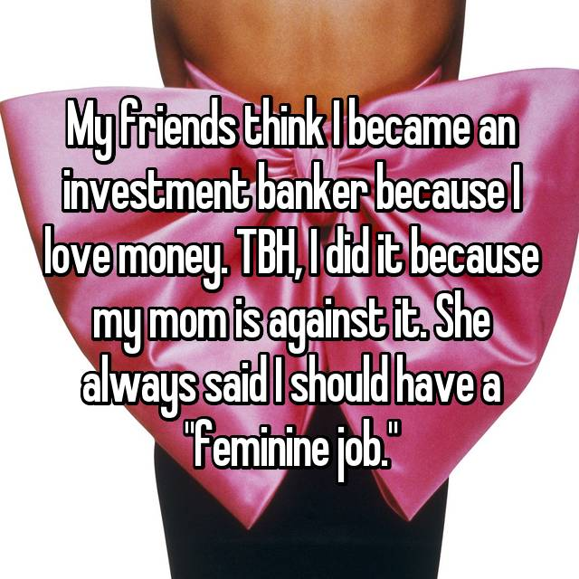 "My friends think I became an investment banker because I love money. TBH, I did it because my mom is against it. She always said I should have a ""feminine job."""