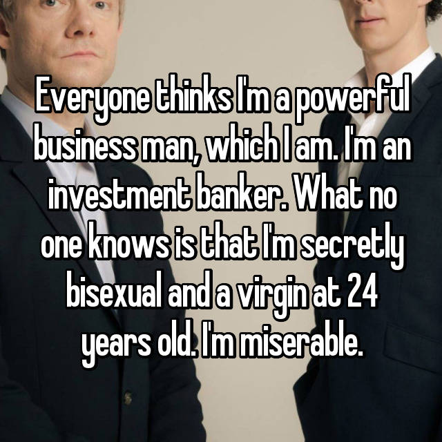 Everyone thinks I'm a powerful business man, which I am. I'm an investment banker. What no one knows is that I'm secretly bisexual and a virgin at 24 years old. I'm miserable.