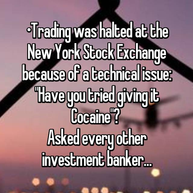 "•Trading was halted at the New York Stock Exchange because of a technical issue: ""Have you tried giving it Cocaine""?  Asked every other investment banker…"