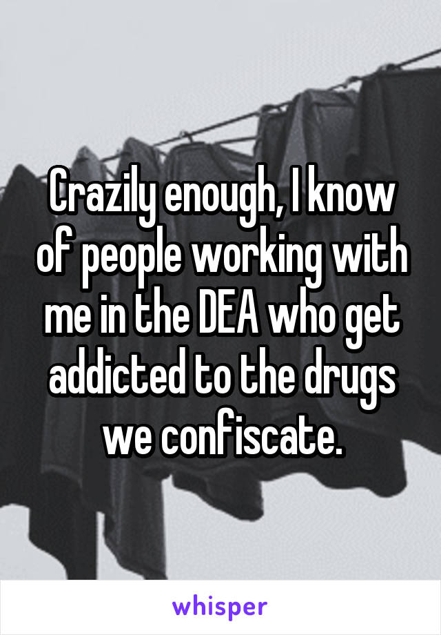 Crazily enough, I know of people working with me in the DEA who get addicted to the drugs we confiscate.