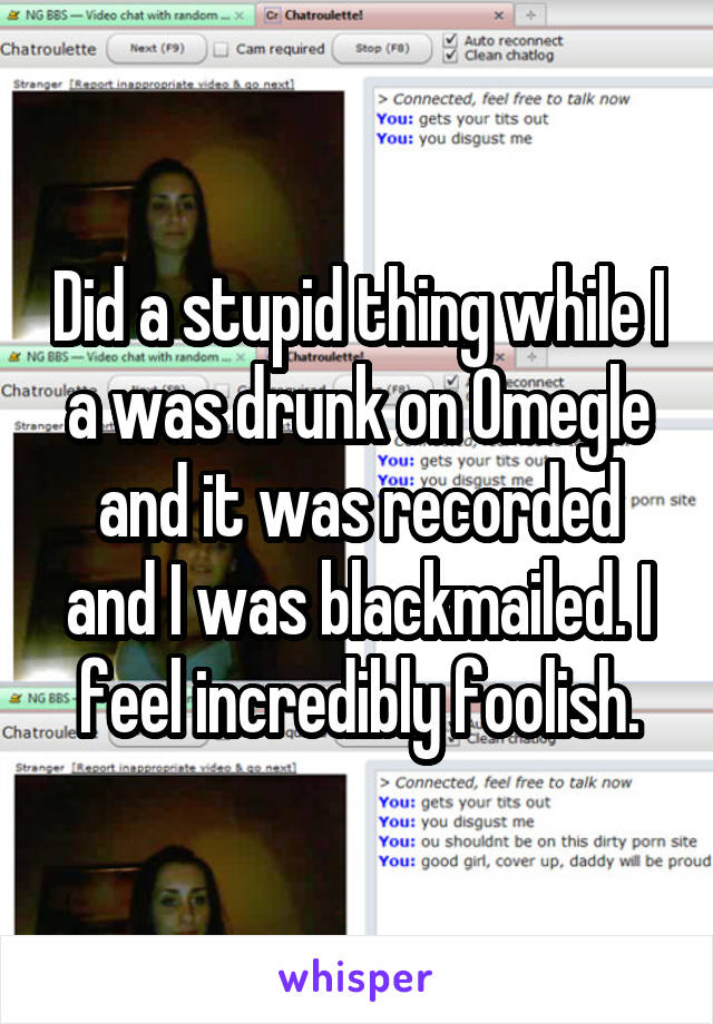 Did a stupid thing while I a was drunk on Omegle and it was recorded and I was blackmailed. I feel incredibly foolish.