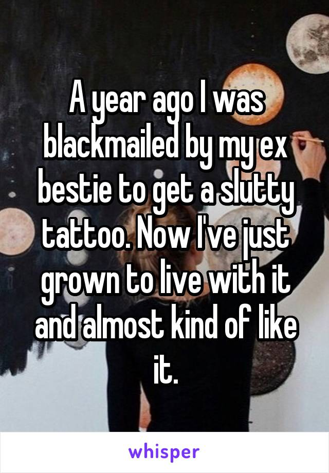 A year ago I was blackmailed by my ex bestie to get a slutty tattoo. Now I've just grown to live with it and almost kind of like it.