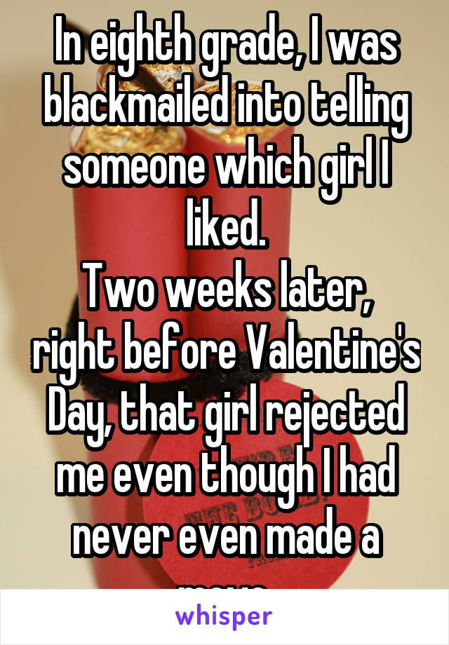 In eighth grade, I was blackmailed into telling someone which girl I liked. Two weeks later, right before Valentine's Day, that girl rejected me even though I had never even made a move.