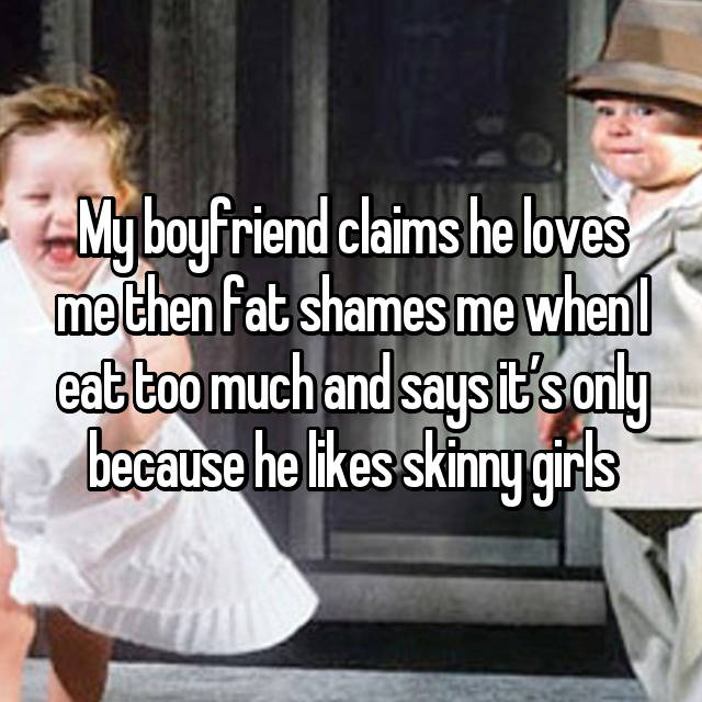 My boyfriend claims he loves me then fat shames me when I eat too much and says it's only because he likes skinny girls