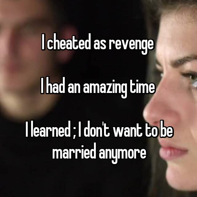 I cheated as revenge   I had an amazing time   I learned ; I don't want to be married anymore