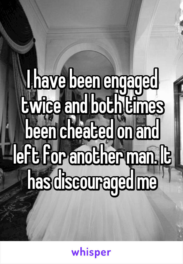 I have been engaged twice and both times been cheated on and left for another man. It has discouraged me