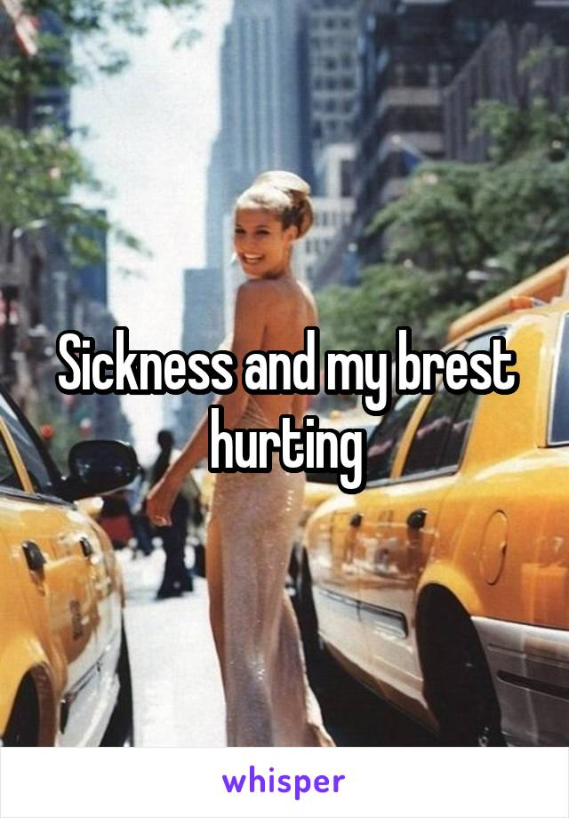 Sickness and my brest hurting