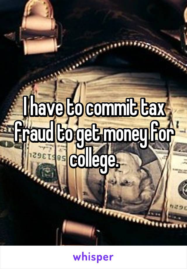 I have to commit tax fraud to get money for college.