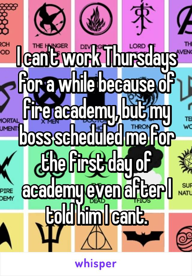 I can't work Thursdays for a while because of fire academy, but my boss scheduled me for the first day of academy even after I told him I cant.