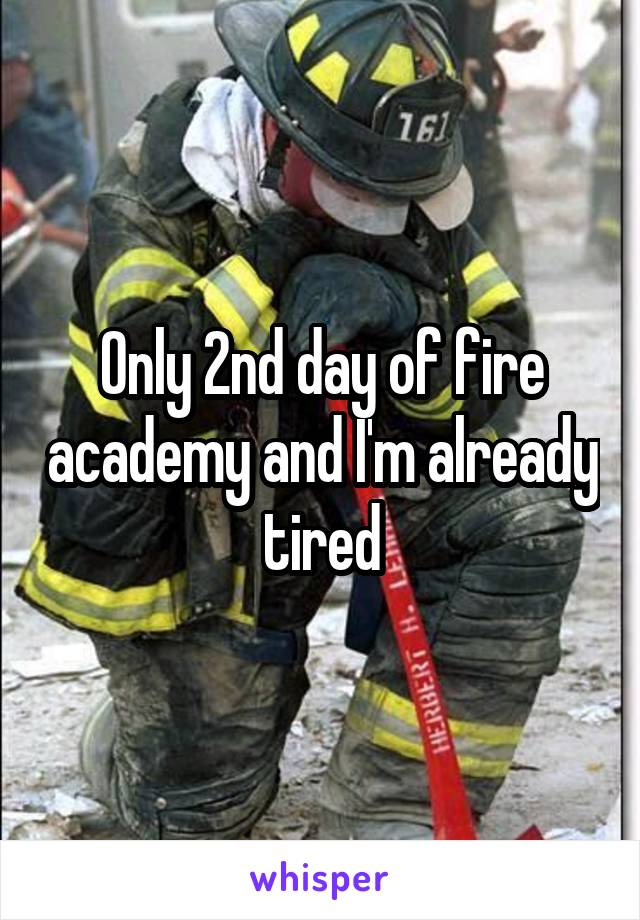 Only 2nd day of fire academy and I'm already tired