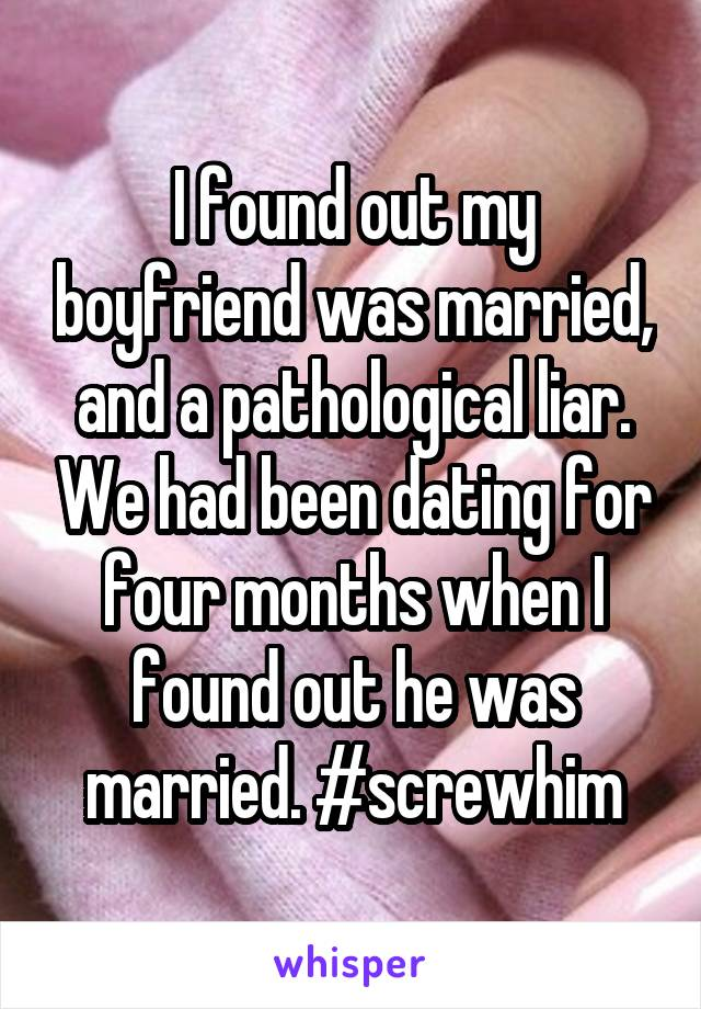 I found out my boyfriend was married, and a pathological liar. We had been dating for four months when I found out he was married. #screwhim