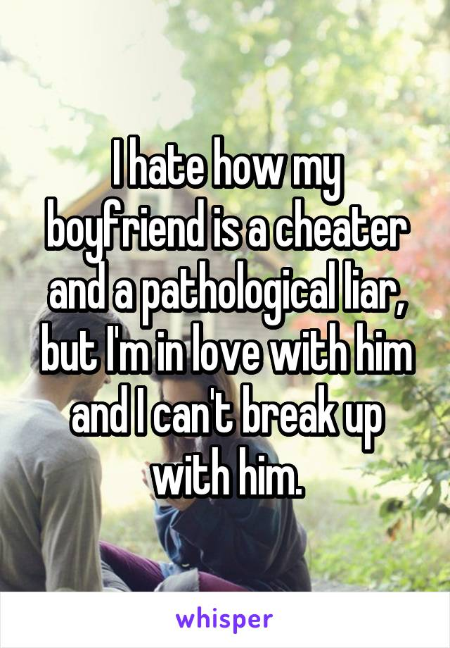 I hate how my boyfriend is a cheater and a pathological liar, but I'm in love with him and I can't break up with him.