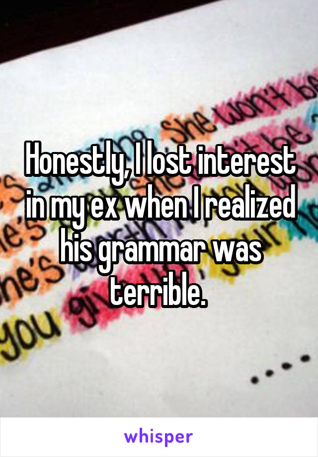 Honestly, I lost interest in my ex when I realized his grammar was terrible.