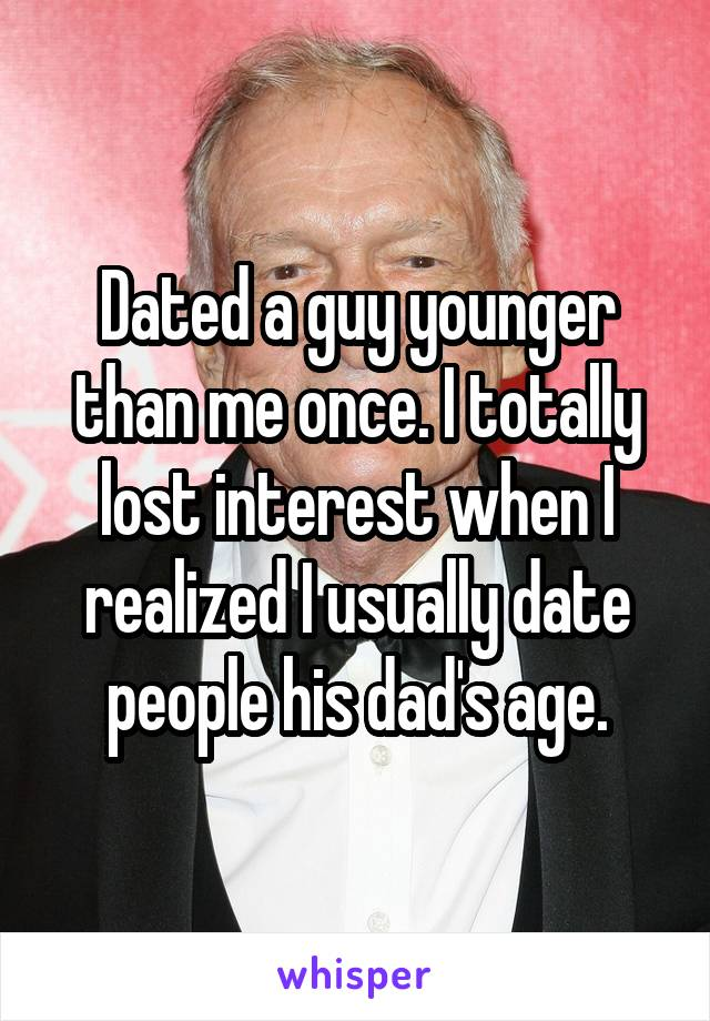 Dated a guy younger than me once. I totally lost interest when I realized I usually date people his dad's age.