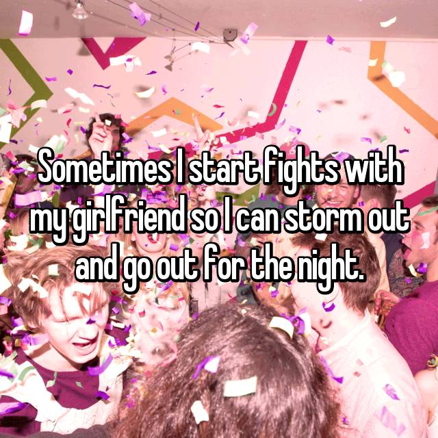Sometimes I start fights with my girlfriend so I can storm out and go out for the night.