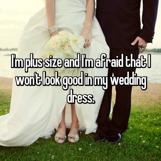 I'm plus size and I'm afraid that I won't look good in my wedding dress.