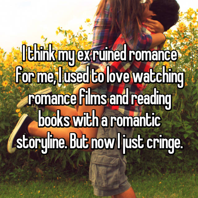 I think my ex ruined romance for me, I used to love watching romance films and reading books with a romantic storyline. But now I just cringe.