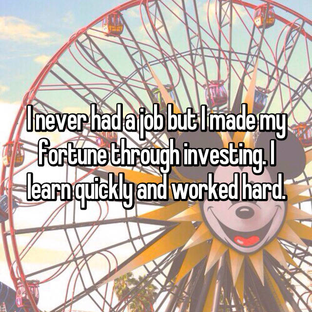 I never had a job but I made my fortune through investing. I learn quickly and worked hard.