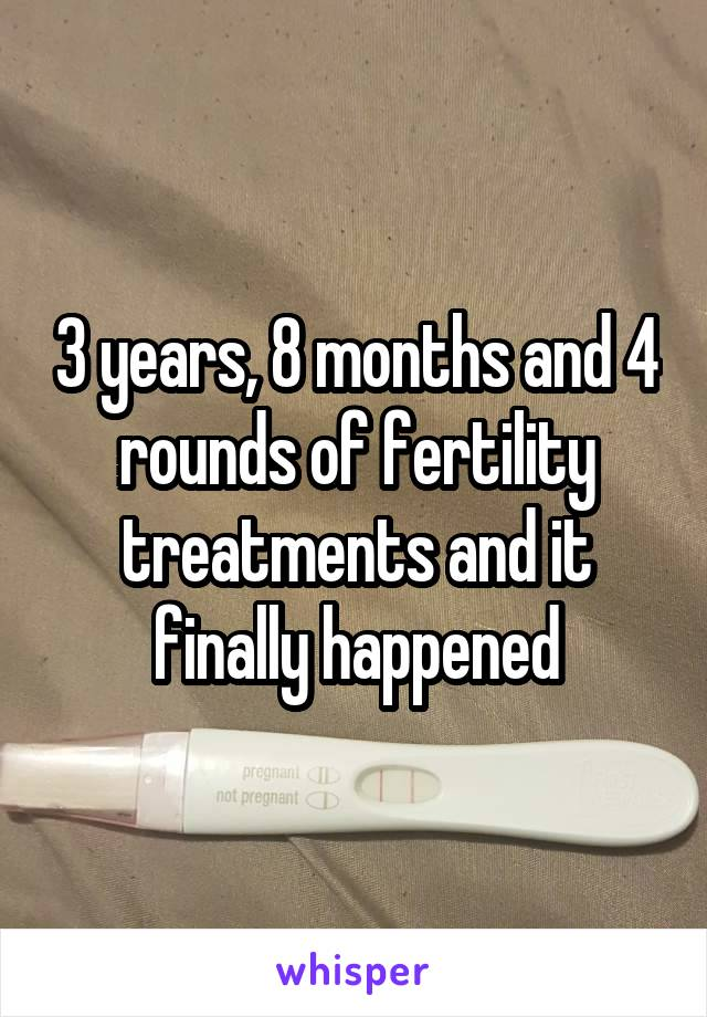 3 years, 8 months and 4 rounds of fertility treatments and it finally happened