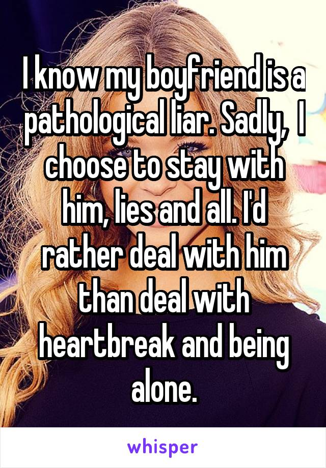 I know my boyfriend is a pathological liar. Sadly,  I choose to stay with him, lies and all. I'd rather deal with him than deal with heartbreak and being alone.